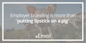 Employer Branding is More Than Putting Lipstick on a Pig