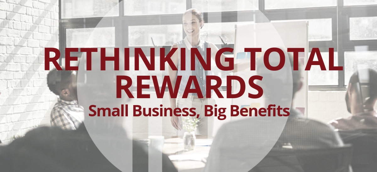 Rethinking Total Rewards: Small Business, Big Benefits