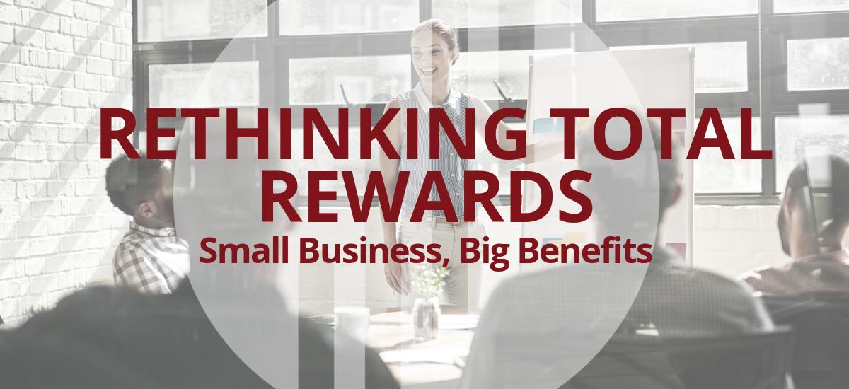 Rethinking Total Rewards: Small Business, Big Benefits