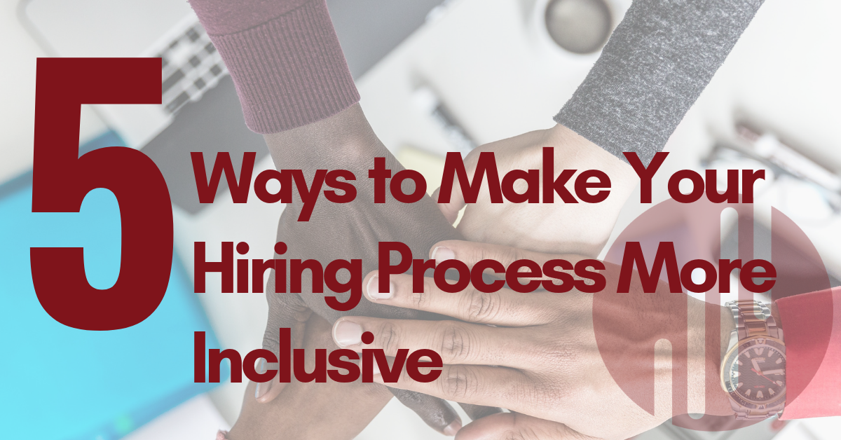 5 Ways to Make Your Hiring Process More Inclusive Now